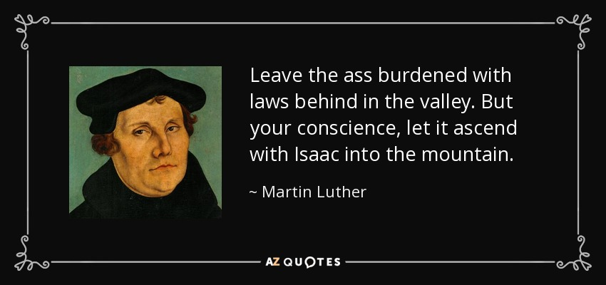 Leave the ass burdened with laws behind in the valley. But your conscience, let it ascend with Isaac into the mountain. - Martin Luther