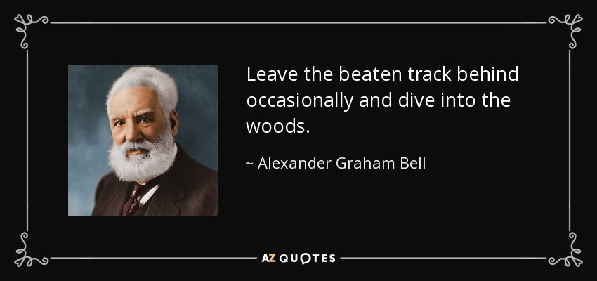 Leave the beaten track behind occasionally and dive into the woods. - Alexander Graham Bell