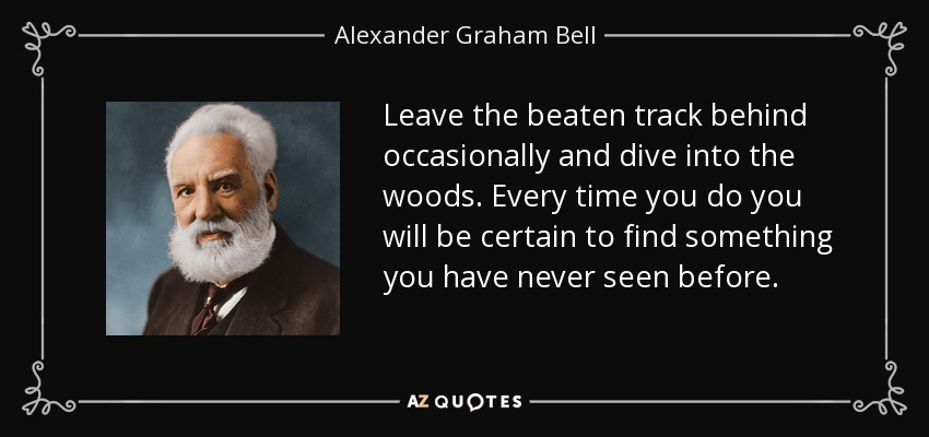 Leave the beaten track behind occasionally and dive into the woods. Every time you do you will be certain to find something you have never seen before. - Alexander Graham Bell
