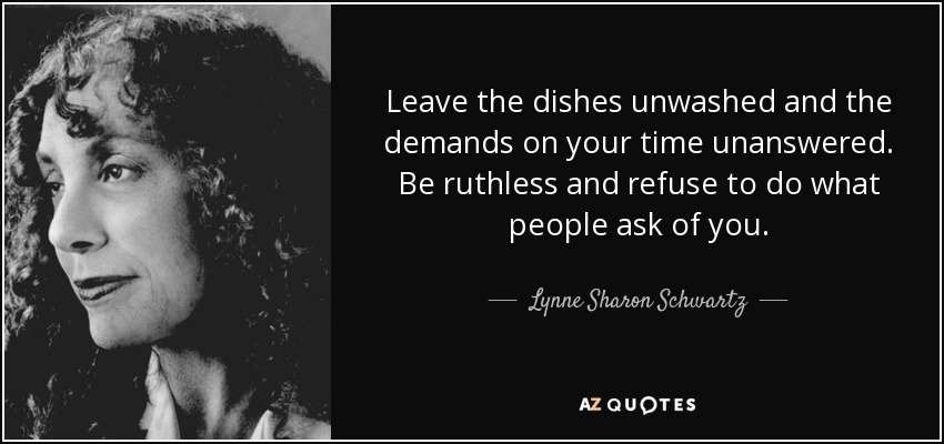 Leave the dishes unwashed and the demands on your time unanswered. Be ruthless and refuse to do what people ask of you. - Lynne Sharon Schwartz