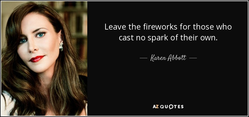 Leave the fireworks for those who cast no spark of their own. - Karen Abbott