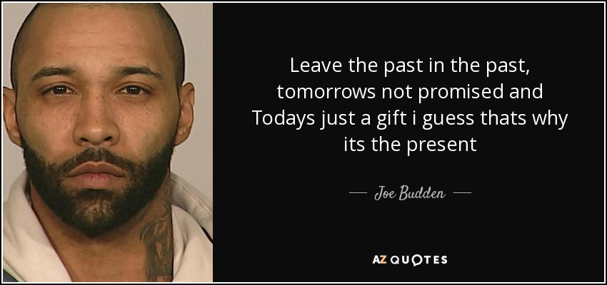 Leave the past in the past, tomorrows not promised and Todays just a gift i guess thats why its the present - Joe Budden