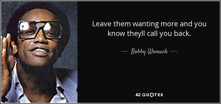Bobby Womack Quote Leave Them Wanting More And You Know Theyll Call