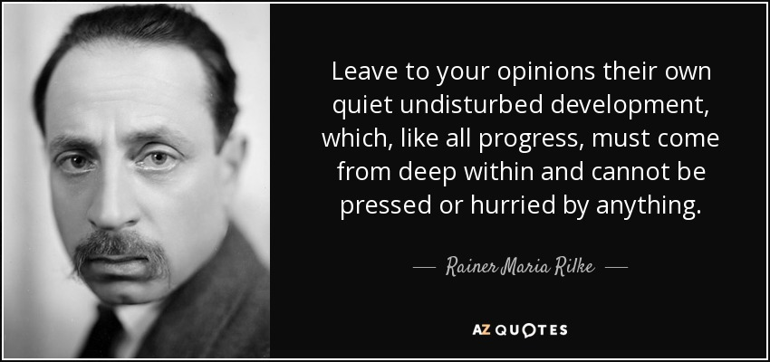 Leave to your opinions their own quiet undisturbed development, which, like all progress, must come from deep within and cannot be pressed or hurried by anything. - Rainer Maria Rilke