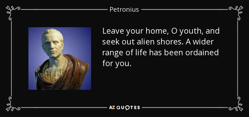 Leave your home, O youth, and seek out alien shores. A wider range of life has been ordained for you. - Petronius