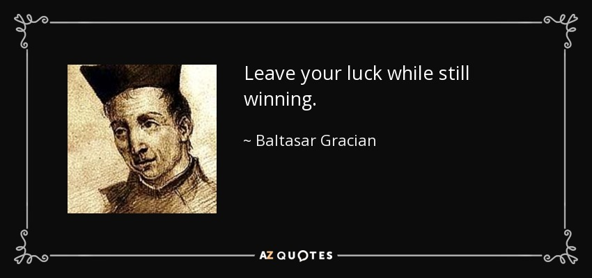 Leave your luck while still winning. - Baltasar Gracian