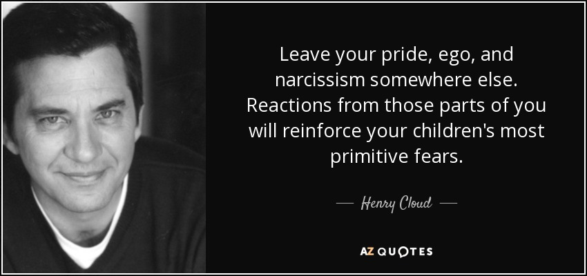 Leave your pride, ego, and narcissism somewhere else. Reactions from those parts of you will reinforce your children's most primitive fears. - Henry Cloud