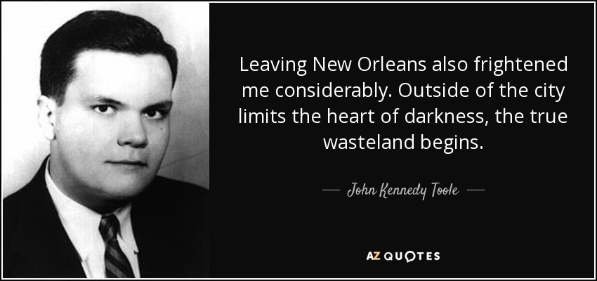 Leaving New Orleans also frightened me considerably. Outside of the city limits the heart of darkness, the true wasteland begins. - John Kennedy Toole