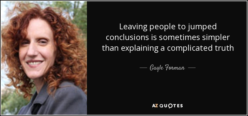 Leaving people to jumped conclusions is sometimes simpler than explaining a complicated truth - Gayle Forman