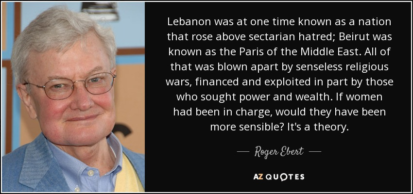 Lebanon was at one time known as a nation that rose above sectarian hatred; Beirut was known as the Paris of the Middle East. All of that was blown apart by senseless religious wars, financed and exploited in part by those who sought power and wealth. If women had been in charge, would they have been more sensible? It's a theory. - Roger Ebert