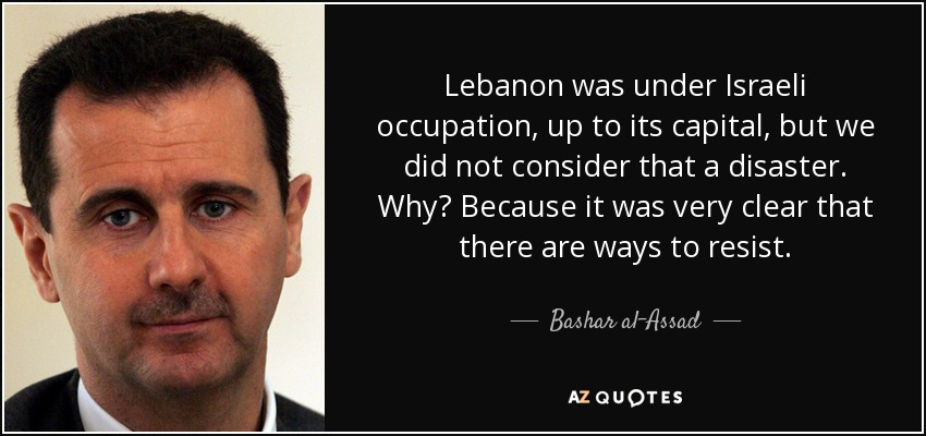 Lebanon was under Israeli occupation, up to its capital, but we did not consider that a disaster. Why? Because it was very clear that there are ways to resist. - Bashar al-Assad