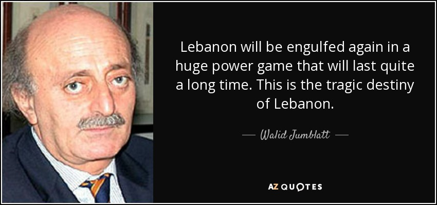 Lebanon will be engulfed again in a huge power game that will last quite a long time. This is the tragic destiny of Lebanon. - Walid Jumblatt
