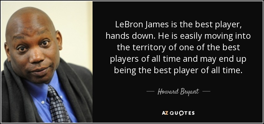 LeBron James is the best player, hands down. He is easily moving into the territory of one of the best players of all time and may end up being the best player of all time. - Howard Bryant