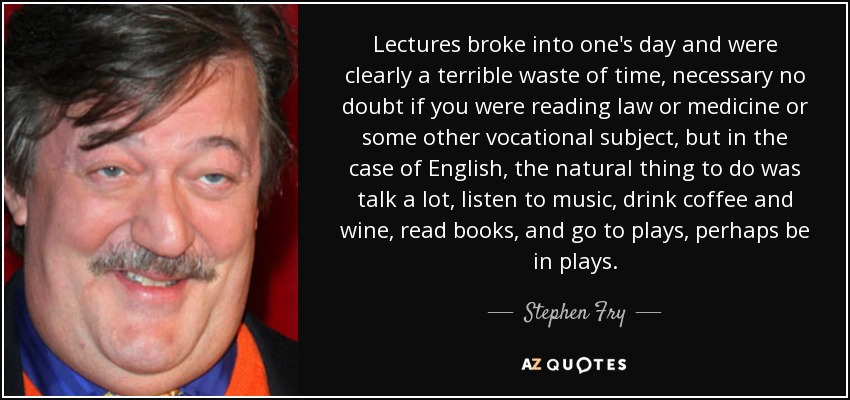 Lectures broke into one's day and were clearly a terrible waste of time, necessary no doubt if you were reading law or medicine or some other vocational subject, but in the case of English, the natural thing to do was talk a lot, listen to music, drink coffee and wine, read books, and go to plays, perhaps be in plays. - Stephen Fry