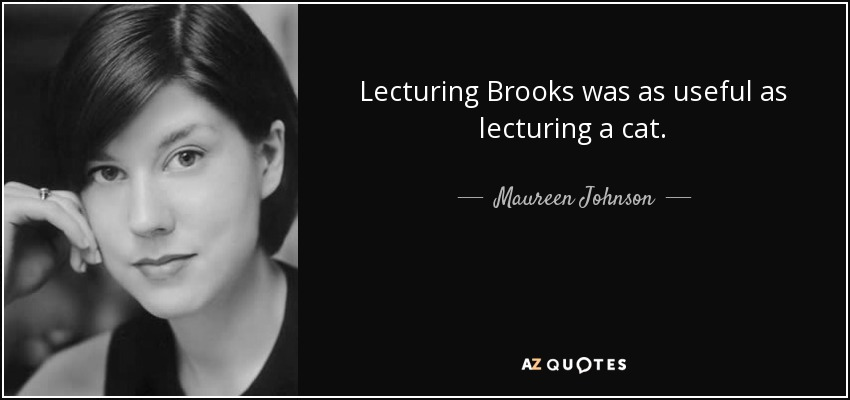 Lecturing Brooks was as useful as lecturing a cat. - Maureen Johnson