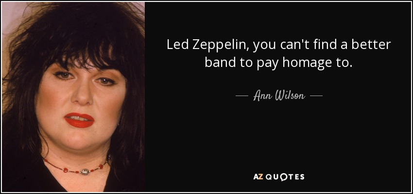 Led Zeppelin, you can't find a better band to pay homage to. - Ann Wilson