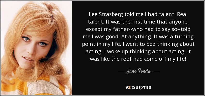 Lee Strasberg told me I had talent. Real talent. It was the first time that anyone, except my father--who had to say so--told me I was good. At anything. It was a turning point in my life. I went to bed thinking about acting. I woke up thinking about acting. It was like the roof had come off my life! - Jane Fonda