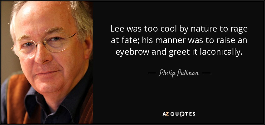 Lee was too cool by nature to rage at fate; his manner was to raise an eyebrow and greet it laconically. - Philip Pullman