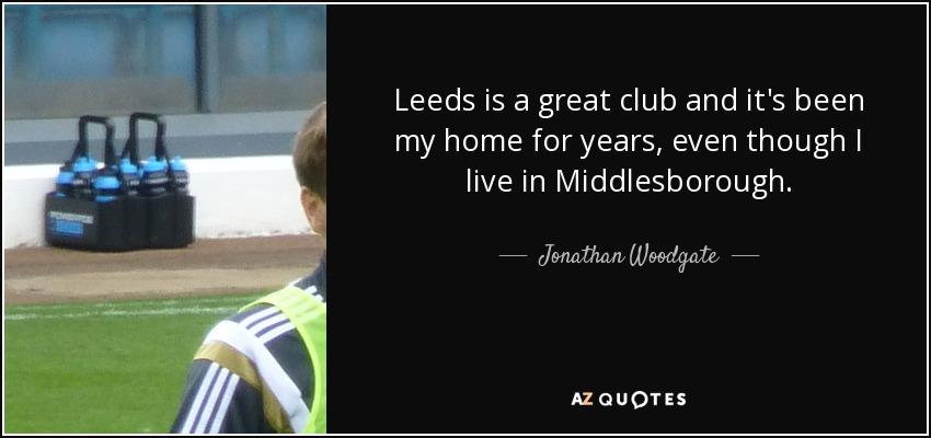 Leeds is a great club and it's been my home for years, even though I live in Middlesborough. - Jonathan Woodgate
