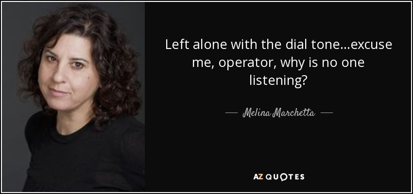 Left alone with the dial tone...excuse me, operator, why is no one listening? - Melina Marchetta