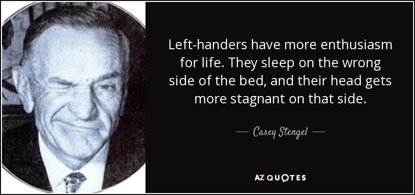 Left-handers have more enthusiasm for life. They sleep on the wrong side of the bed, and their head gets more stagnant on that side. - Casey Stengel