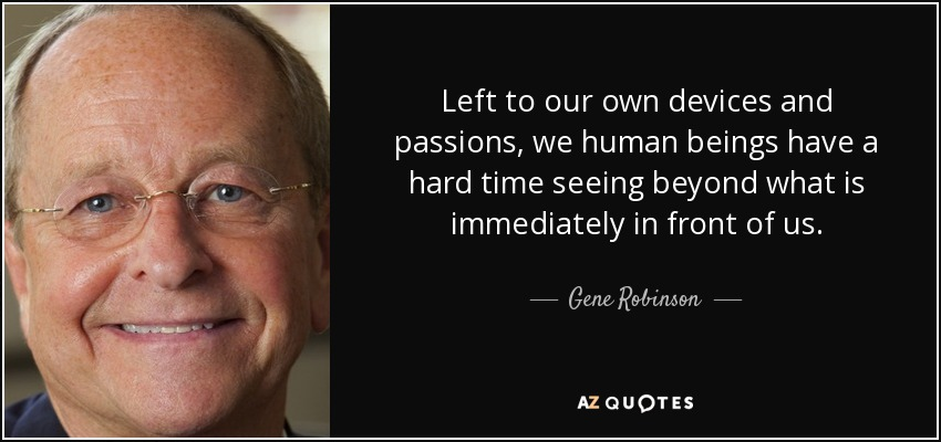 Left to our own devices and passions, we human beings have a hard time seeing beyond what is immediately in front of us. - Gene Robinson
