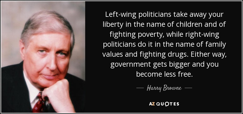 Left-wing politicians take away your liberty in the name of children and of fighting poverty, while right-wing politicians do it in the name of family values and fighting drugs. Either way, government gets bigger and you become less free. - Harry Browne