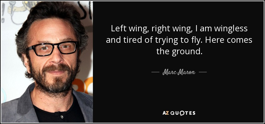 Left wing, right wing, I am wingless and tired of trying to fly. Here comes the ground. - Marc Maron