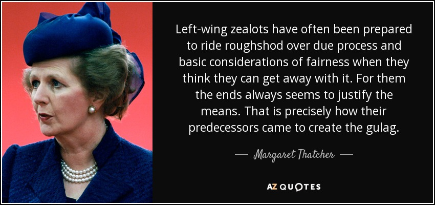 Left-wing zealots have often been prepared to ride roughshod over due process and basic considerations of fairness when they think they can get away with it. For them the ends always seems to justify the means. That is precisely how their predecessors came to create the gulag. - Margaret Thatcher