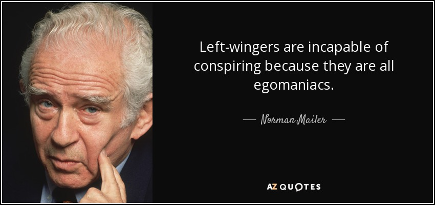 Left-wingers are incapable of conspiring because they are all egomaniacs. - Norman Mailer