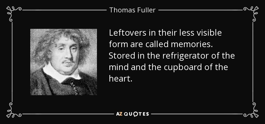 Leftovers in their less visible form are called memories. Stored in the refrigerator of the mind and the cupboard of the heart. - Thomas Fuller