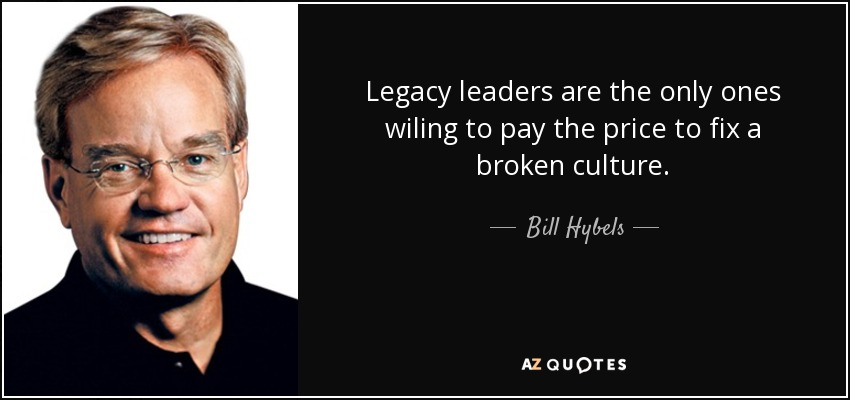 Legacy leaders are the only ones wiling to pay the price to fix a broken culture. - Bill Hybels