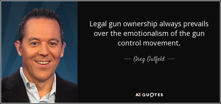 Legal gun ownership always prevails over the emotionalism of the gun control movement. - Greg Gutfeld