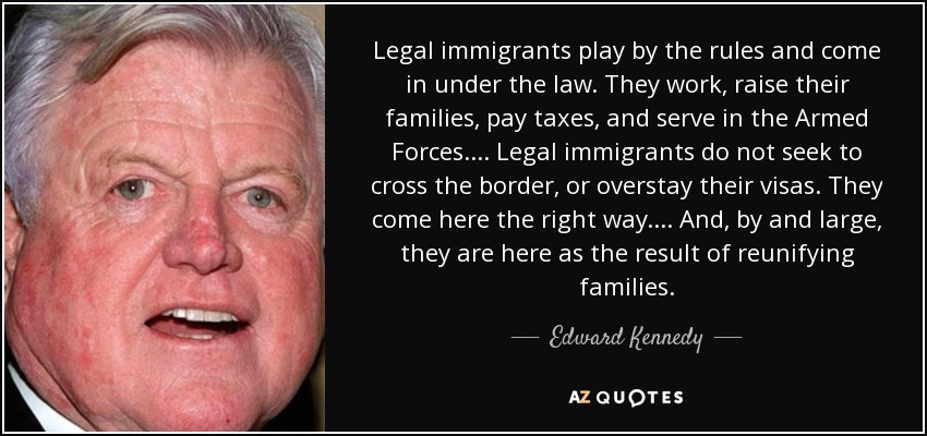 Legal immigrants play by the rules and come in under the law. They work, raise their families, pay taxes, and serve in the Armed Forces. ... Legal immigrants do not seek to cross the border, or overstay their visas. They come here the right way. ... And, by and large, they are here as the result of reunifying families. - Edward Kennedy