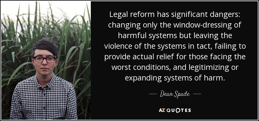 Legal reform has significant dangers: changing only the window-dressing of harmful systems but leaving the violence of the systems in tact, failing to provide actual relief for those facing the worst conditions, and legitimizing or expanding systems of harm. - Dean Spade