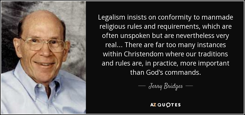 Legalism insists on conformity to manmade religious rules and requirements, which are often unspoken but are nevertheless very real... There are far too many instances within Christendom where our traditions and rules are, in practice, more important than God's commands. - Jerry Bridges