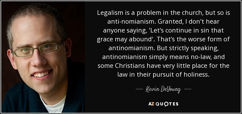 Legalism is a problem in the church, but so is anti-nomianism. Granted, I don't hear anyone saying, 'Let's continue in sin that grace may abound'. That's the worse form of antinomianism. But strictly speaking, antinomianism simply means no-law, and some Christians have very little place for the law in their pursuit of holiness. - Kevin DeYoung