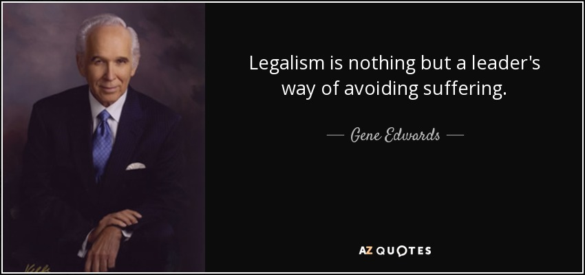 Legalism is nothing but a leader's way of avoiding suffering. - Gene Edwards