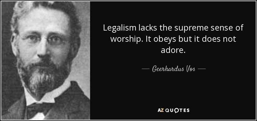 Legalism lacks the supreme sense of worship. It obeys but it does not adore. - Geerhardus Vos