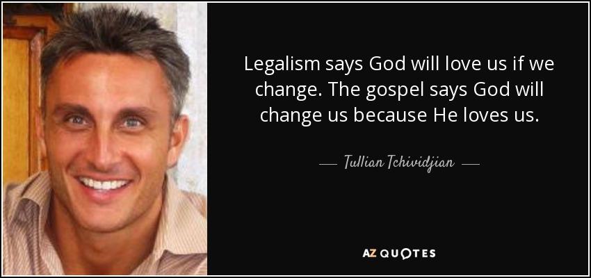 Legalism says God will love us if we change. The gospel says God will change us because He loves us. - Tullian Tchividjian