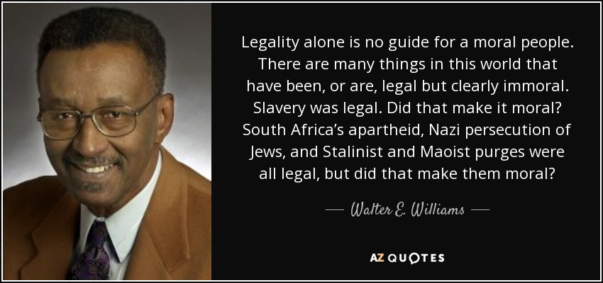Legality alone is no guide for a moral people. There are many things in this world that have been, or are, legal but clearly immoral. Slavery was legal. Did that make it moral? South Africa's apartheid, Nazi persecution of Jews, and Stalinist and Maoist purges were all legal, but did that make them moral? - Walter E. Williams