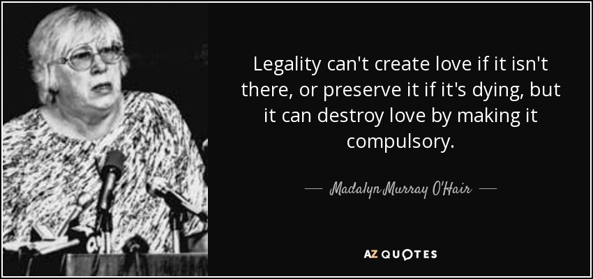 Legality can't create love if it isn't there, or preserve it if it's dying, but it can destroy love by making it compulsory. - Madalyn Murray O'Hair