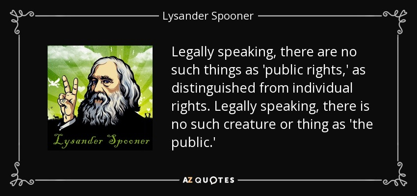 Legally speaking, there are no such things as 'public rights,' as distinguished from individual rights. Legally speaking, there is no such creature or thing as 'the public.' - Lysander Spooner