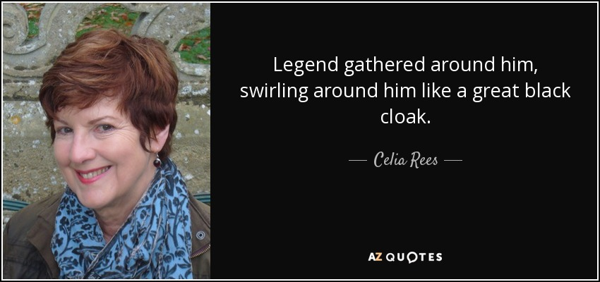 Legend gathered around him, swirling around him like a great black cloak. - Celia Rees