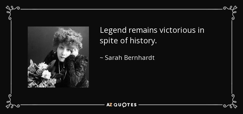 Legend remains victorious in spite of history. - Sarah Bernhardt