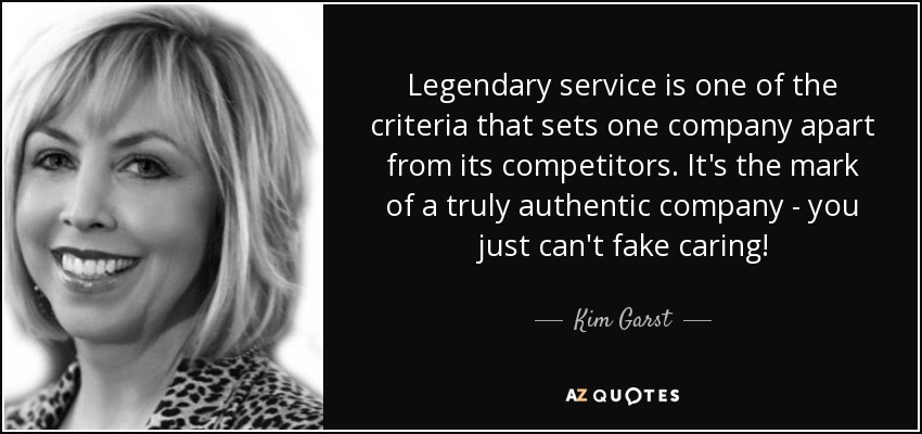 Legendary service is one of the criteria that sets one company apart from its competitors. It's the mark of a truly authentic company - you just can't fake caring! - Kim Garst