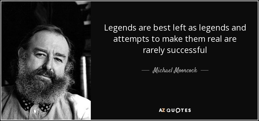 Legends are best left as legends and attempts to make them real are rarely successful - Michael Moorcock