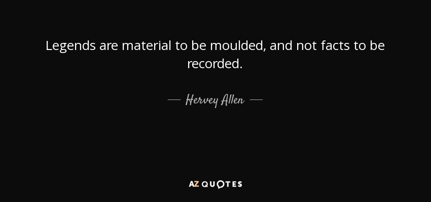 Legends are material to be moulded, and not facts to be recorded. - Hervey Allen