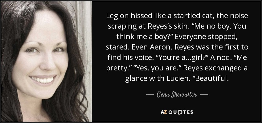 "Legion hissed like a startled cat, the noise scraping at Reyes's skin. ""Me no boy. You think me a boy?"" Everyone stopped, stared. Even Aeron. Reyes was the first to find his voice. ""You're a…girl?"" A nod. ""Me pretty."" ""Yes, you are."" Reyes exchanged a glance with Lucien. ""Beautiful. - Gena Showalter"