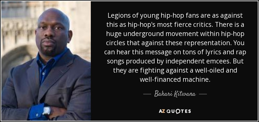 Legions of young hip-hop fans are as against this as hip-hop's most fierce critics. There is a huge underground movement within hip-hop circles that against these representation. You can hear this message on tons of lyrics and rap songs produced by independent emcees. But they are fighting against a well-oiled and well-financed machine. - Bakari Kitwana